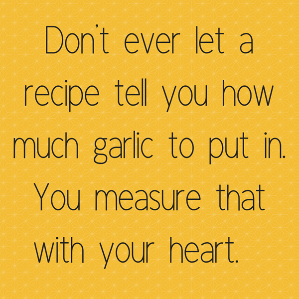 Banner that says, don't ever let anyone tell you how much garlic to put in. You measure that with your heart.